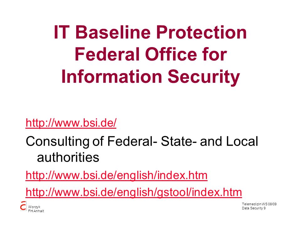 Telemedizin WS 08/09 Data Security 9 Worzyk FH Anhalt IT Baseline Protection Federal Office for Information Security http://www.bsi.de/ Consulting of