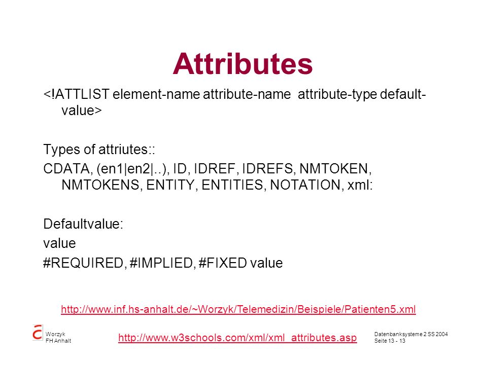Datenbanksysteme 2 SS 2004 Seite 13 - 13 Worzyk FH Anhalt Attributes Types of attriutes:: CDATA, (en1|en2|..), ID, IDREF, IDREFS, NMTOKEN, NMTOKENS, ENTITY, ENTITIES, NOTATION, xml: Defaultvalue: value #REQUIRED, #IMPLIED, #FIXED value http://www.inf.hs-anhalt.de/~Worzyk/Telemedizin/Beispiele/Patienten5.xml http://www.w3schools.com/xml/xml_attributes.asp