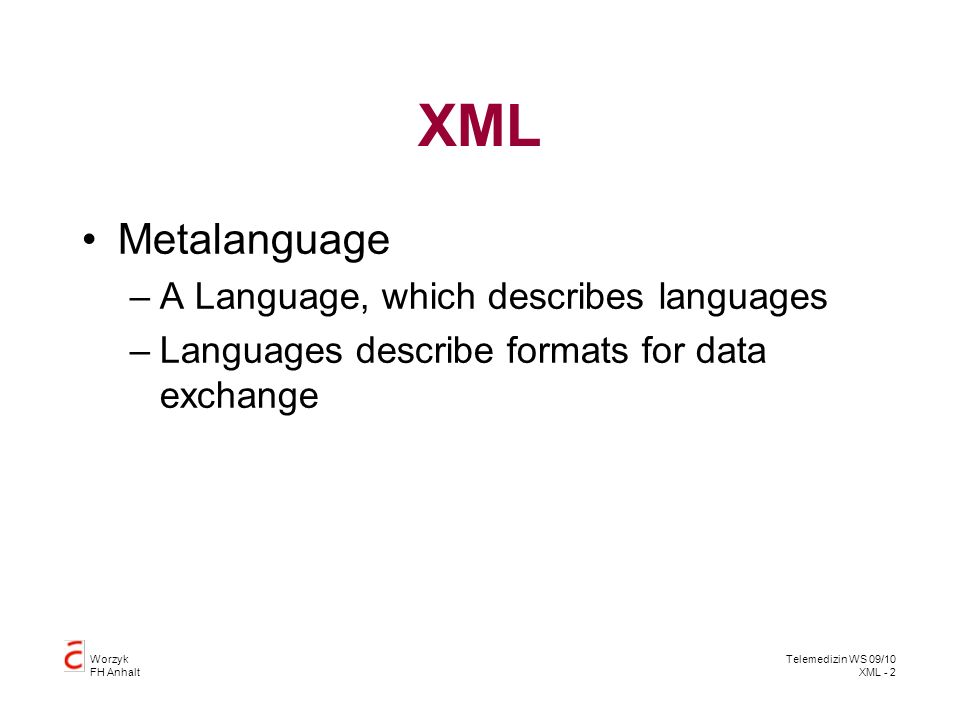 Worzyk FH Anhalt Telemedizin WS 09/10 XML - 2 XML Metalanguage –A Language, which describes languages –Languages describe formats for data exchange