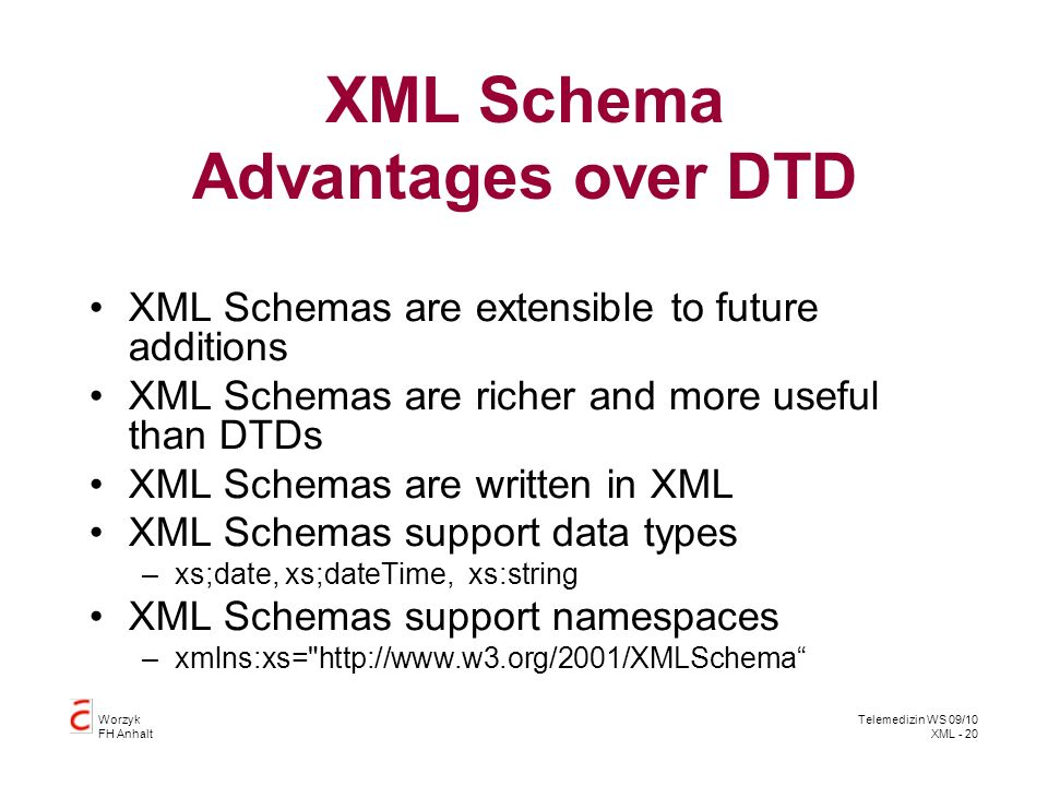 Worzyk FH Anhalt Telemedizin WS 09/10 XML - 20 XML Schema Advantages over DTD XML Schemas are extensible to future additions XML Schemas are richer and more useful than DTDs XML Schemas are written in XML XML Schemas support data types –xs;date, xs;dateTime, xs:string XML Schemas support namespaces –xmlns:xs= http://www.w3.org/2001/XMLSchema