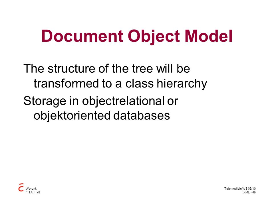 Worzyk FH Anhalt Telemedizin WS 09/10 XML - 45 Document Object Model The structure of the tree will be transformed to a class hierarchy Storage in objectrelational or objektoriented databases