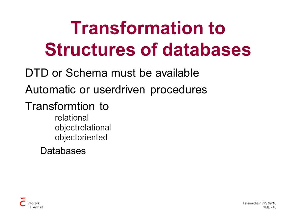 Worzyk FH Anhalt Telemedizin WS 09/10 XML - 48 Transformation to Structures of databases DTD or Schema must be available Automatic or userdriven procedures Transformtion to relational objectrelational objectoriented Databases