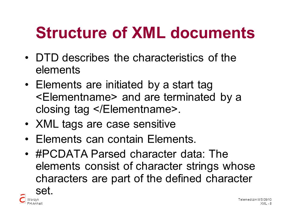 Worzyk FH Anhalt Telemedizin WS 09/10 XML - 8 Structure of XML documents DTD describes the characteristics of the elements Elements are initiated by a start tag and are terminated by a closing tag.