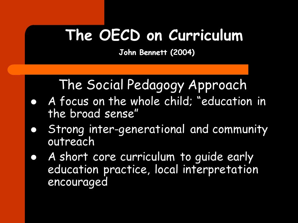 The OECD on Curriculum John Bennett (2004) The Social Pedagogy Approach A focus on the whole child; education in the broad sense Strong inter-generational and community outreach A short core curriculum to guide early education practice, local interpretation encouraged