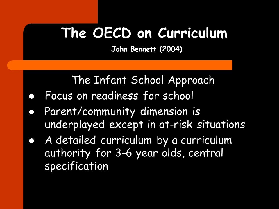 The OECD on Curriculum John Bennett (2004) The Infant School Approach Focus on readiness for school Parent/community dimension is underplayed except i