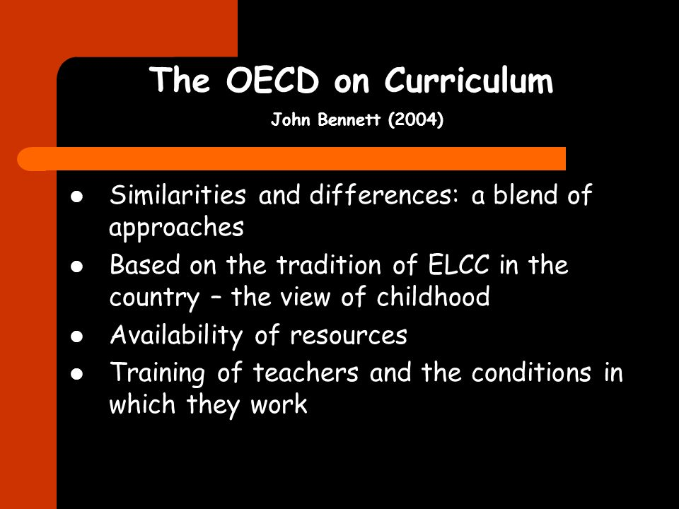 The OECD on Curriculum John Bennett (2004) Similarities and differences: a blend of approaches Based on the tradition of ELCC in the country – the vie