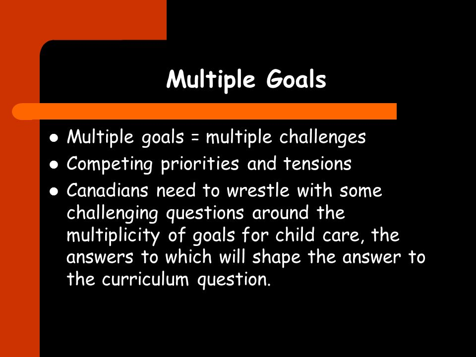 Multiple Goals Multiple goals = multiple challenges Competing priorities and tensions Canadians need to wrestle with some challenging questions around the multiplicity of goals for child care, the answers to which will shape the answer to the curriculum question.