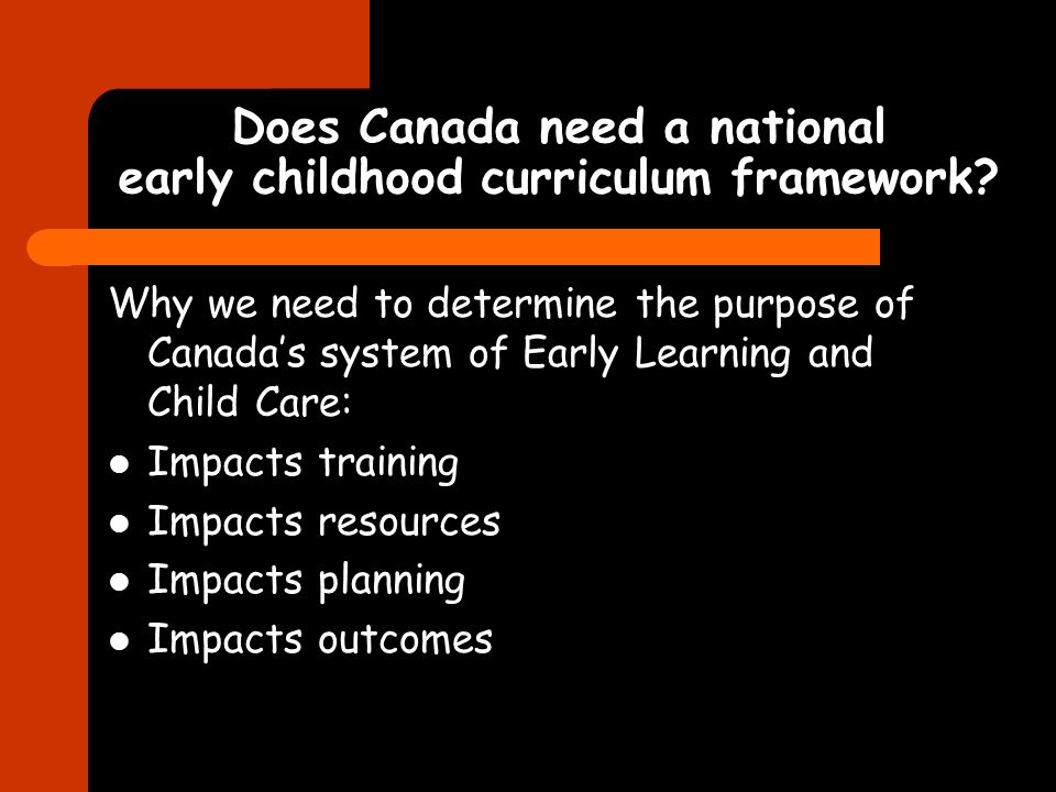 Does Canada need a national early childhood curriculum framework? Why we need to determine the purpose of Canadas system of Early Learning and Child C
