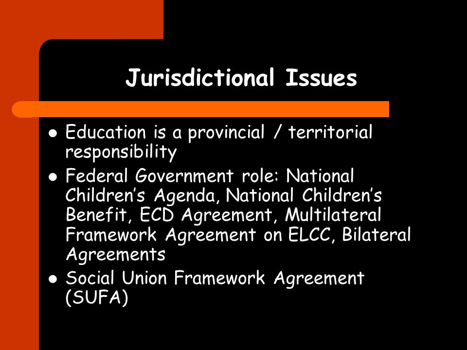 Jurisdictional Issues Education is a provincial / territorial responsibility Federal Government role: National Childrens Agenda, National Childrens Benefit, ECD Agreement, Multilateral Framework Agreement on ELCC, Bilateral Agreements Social Union Framework Agreement (SUFA)