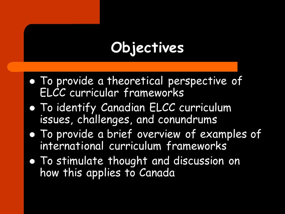 Objectives To provide a theoretical perspective of ELCC curricular frameworks To identify Canadian ELCC curriculum issues, challenges, and conundrums