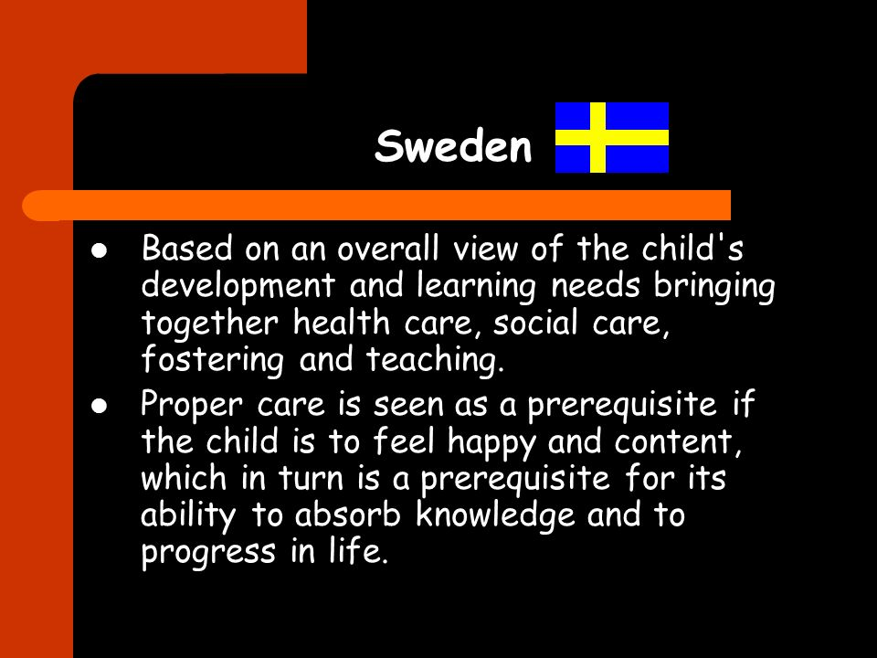 Sweden Based on an overall view of the child's development and learning needs bringing together health care, social care, fostering and teaching. Prop