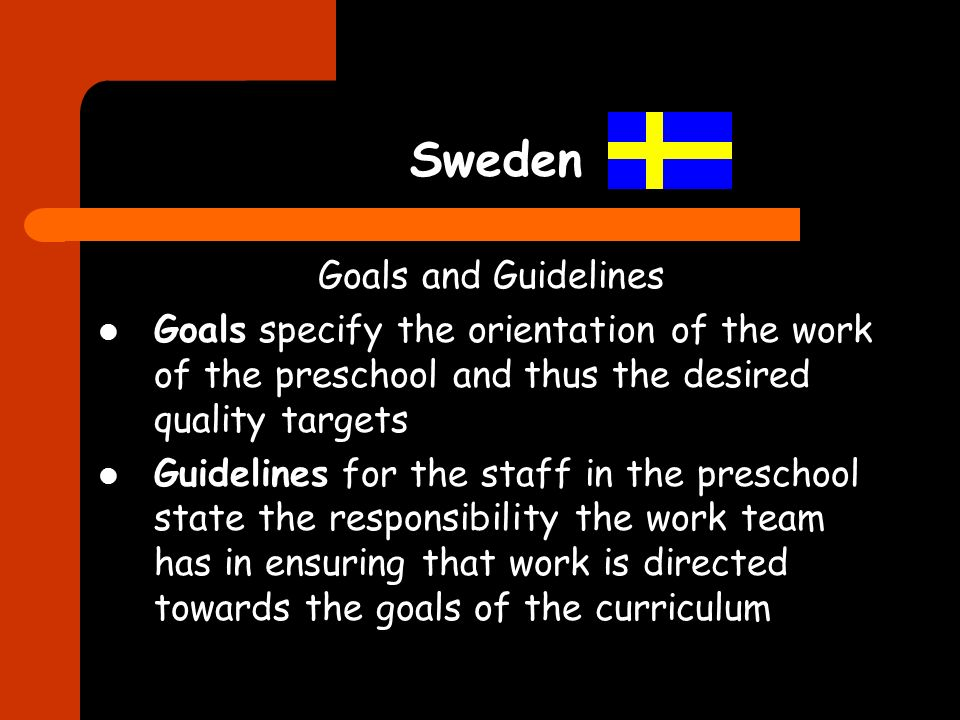 Sweden Goals and Guidelines Goals specify the orientation of the work of the preschool and thus the desired quality targets Guidelines for the staff i