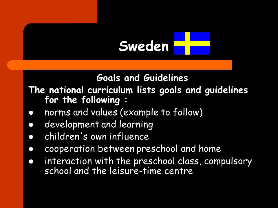 Sweden Goals and Guidelines The national curriculum lists goals and guidelines for the following : norms and values (example to follow) development and learning children s own influence cooperation between preschool and home interaction with the preschool class, compulsory school and the leisure-time centre
