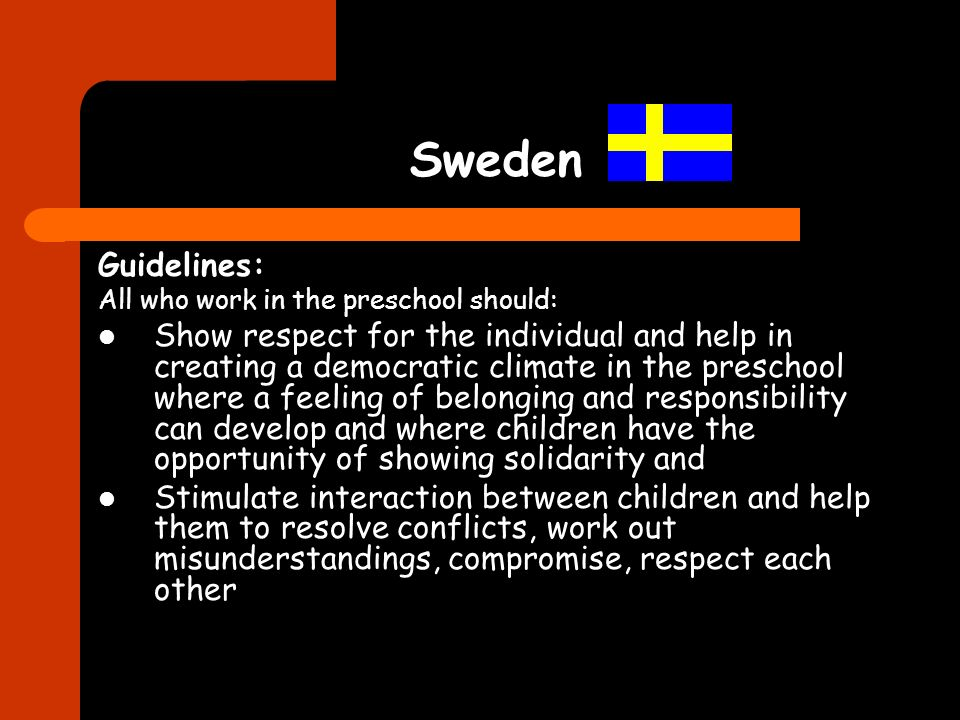 Sweden Guidelines: All who work in the preschool should: Show respect for the individual and help in creating a democratic climate in the preschool wh