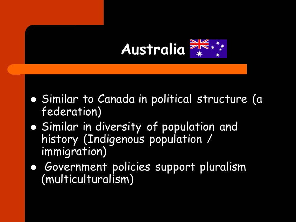 Australia Similar to Canada in political structure (a federation) Similar in diversity of population and history (Indigenous population / immigration) Government policies support pluralism (multiculturalism)