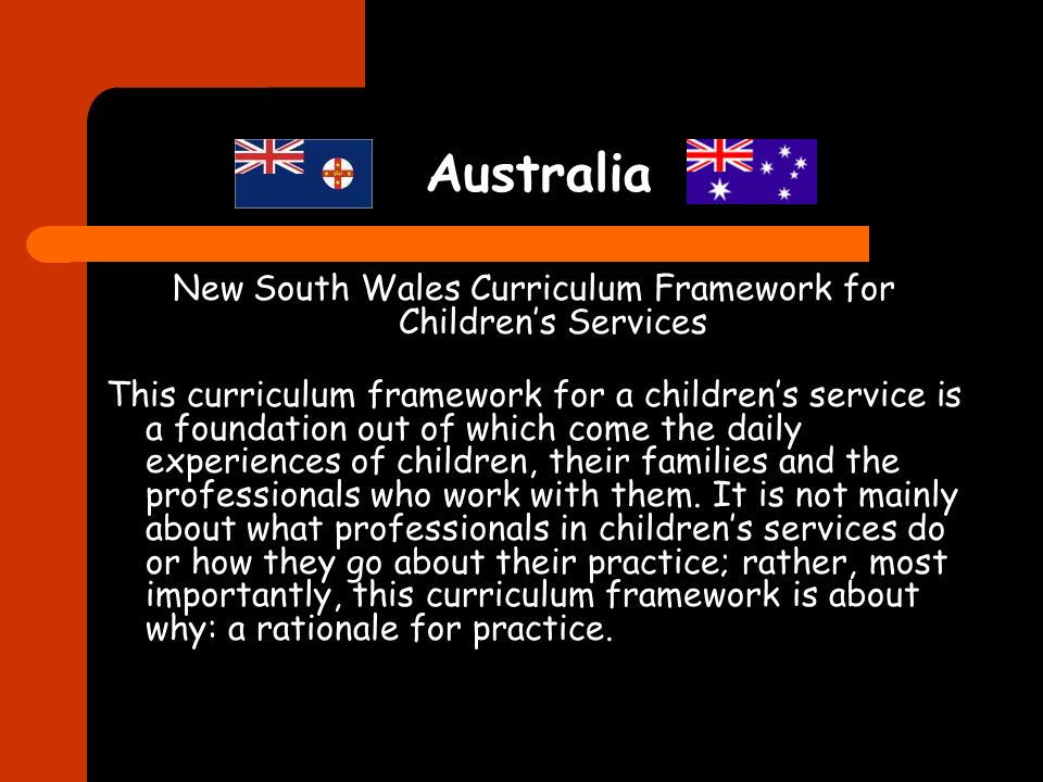 Australia New South Wales Curriculum Framework for Childrens Services This curriculum framework for a childrens service is a foundation out of which c