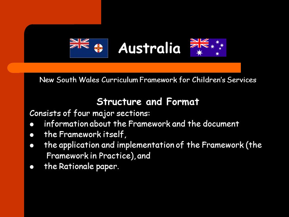 Australia New South Wales Curriculum Framework for Childrens Services Structure and Format Consists of four major sections: information about the Fram