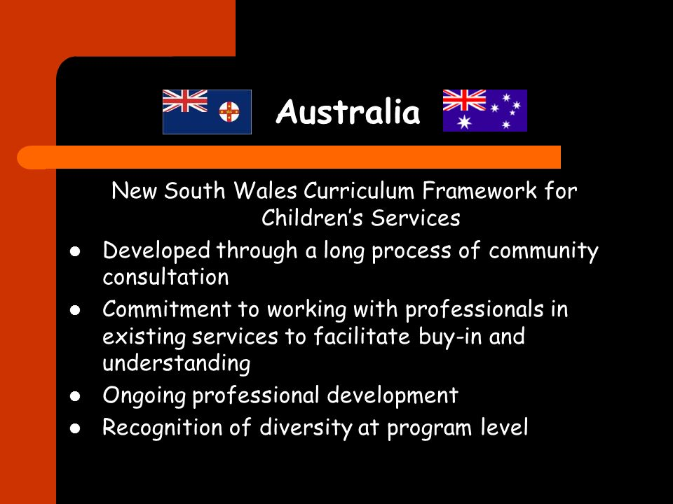 Australia New South Wales Curriculum Framework for Childrens Services Developed through a long process of community consultation Commitment to working with professionals in existing services to facilitate buy-in and understanding Ongoing professional development Recognition of diversity at program level