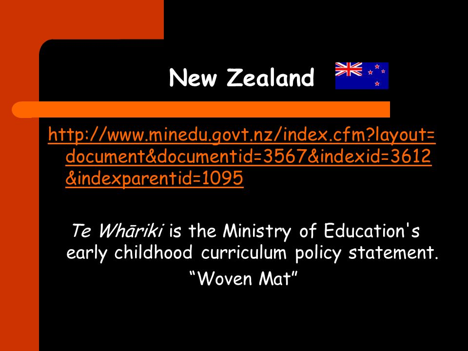 New Zealand http://www.minedu.govt.nz/index.cfm?layout= document&documentid=3567&indexid=3612 &indexparentid=1095 Te Whāriki is the Ministry of Education s early childhood curriculum policy statement.