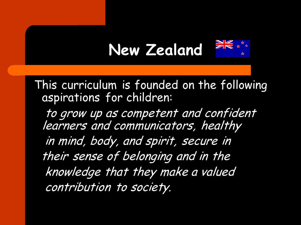 New Zealand This curriculum is founded on the following aspirations for children: to grow up as competent and confident learners and communicators, healthy in mind, body, and spirit, secure in their sense of belonging and in the knowledge that they make a valued contribution to society.