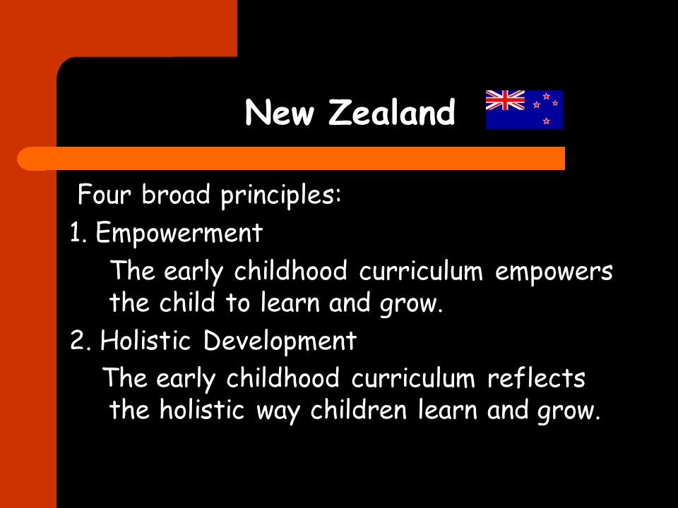 New Zealand Four broad principles: 1. Empowerment The early childhood curriculum empowers the child to learn and grow. 2. Holistic Development The ear