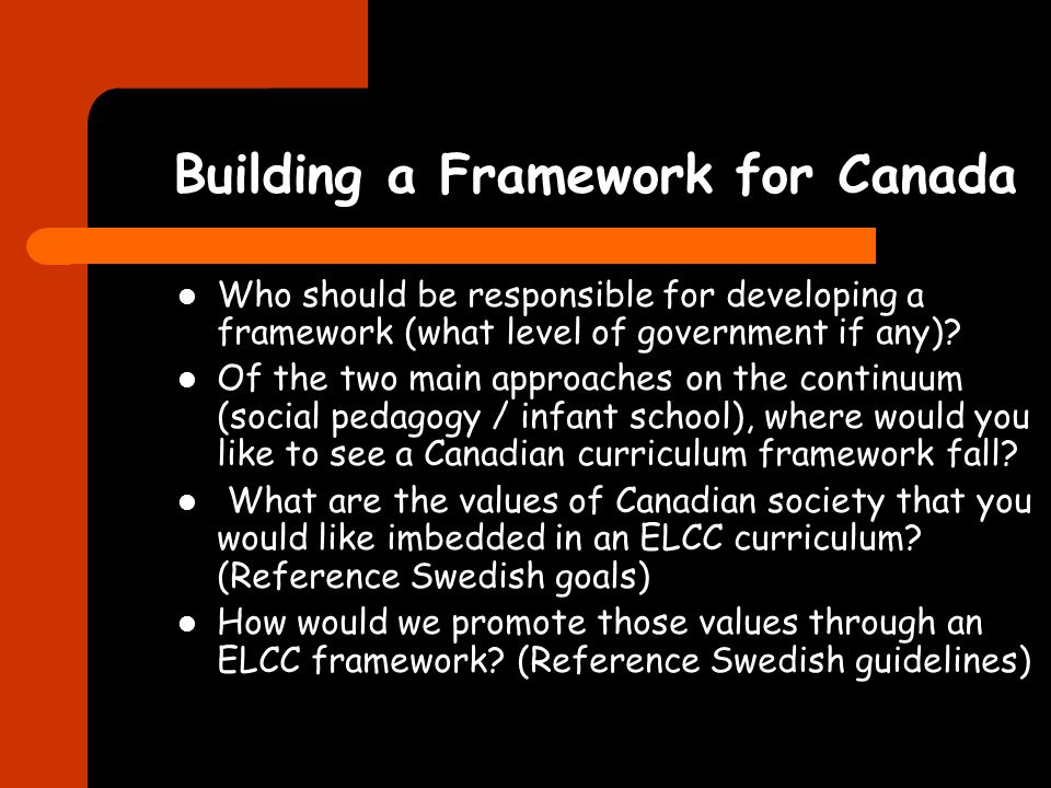 Building a Framework for Canada Who should be responsible for developing a framework (what level of government if any)? Of the two main approaches on