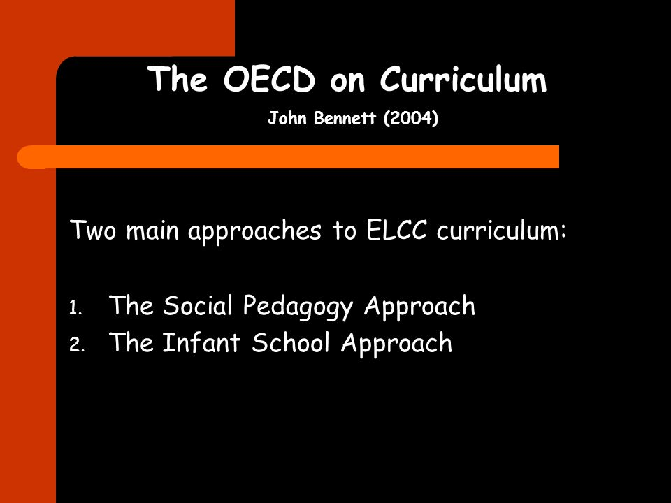 The OECD on Curriculum John Bennett (2004) Two main approaches to ELCC curriculum: 1.