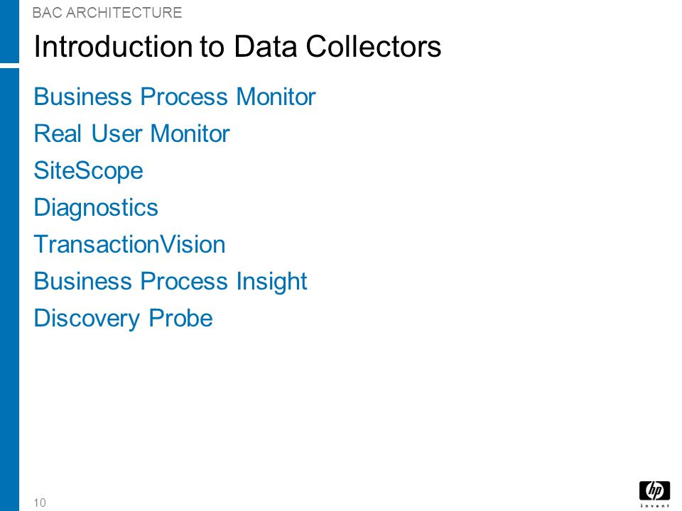 10 BAC ARCHITECTURE Introduction to Data Collectors Business Process Monitor Real User Monitor SiteScope Diagnostics TransactionVision Business Proces