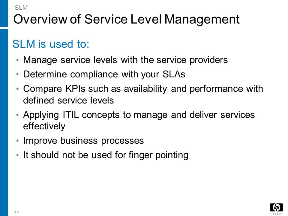 41 Overview of Service Level Management SLM is used to: Manage service levels with the service providers Determine compliance with your SLAs Compare K