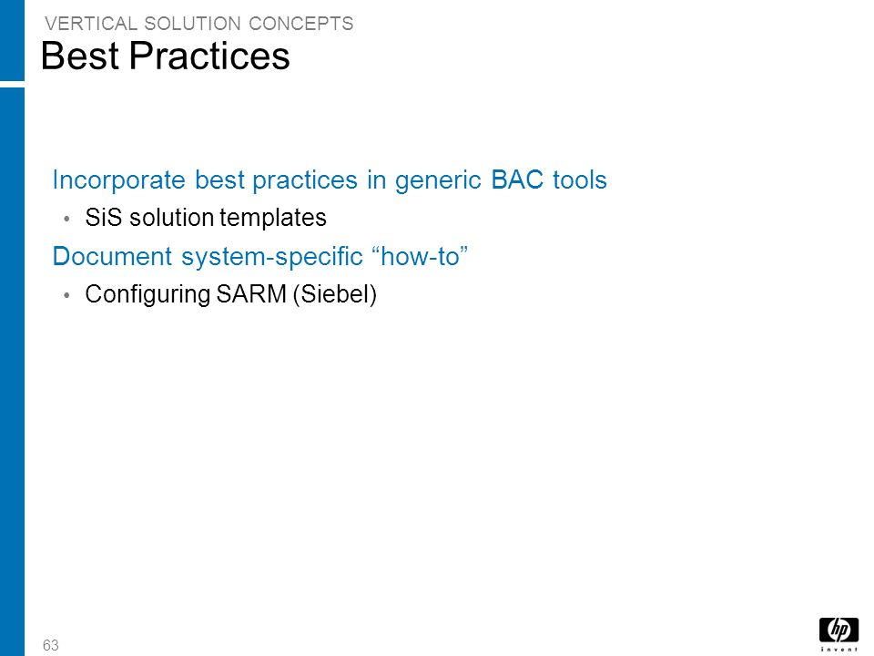 63 Best Practices Incorporate best practices in generic BAC tools SiS solution templates Document system-specific how-to Configuring SARM (Siebel) VER