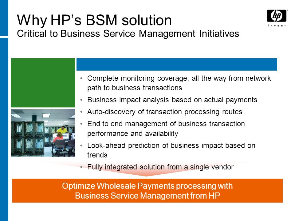 1122 January 2014 Optimize Wholesale Payments processing with Business Service Management from HP Why HPs BSM solution Critical to Business Service Management Initiatives Complete monitoring coverage, all the way from network path to business transactions Business impact analysis based on actual payments Auto-discovery of transaction processing routes End to end management of business transaction performance and availability Look-ahead prediction of business impact based on trends Fully integrated solution from a single vendor