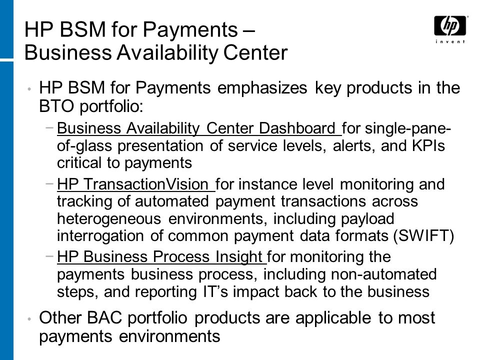 HP BSM for Payments – Business Availability Center HP BSM for Payments emphasizes key products in the BTO portfolio: Business Availability Center Dash