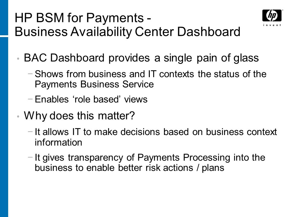 BAC Dashboard provides a single pain of glass Shows from business and IT contexts the status of the Payments Business Service Enables role based views Why does this matter.