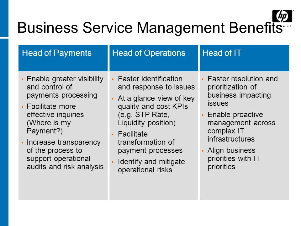 HP - Experience Innovation Business Service Management Benefits Head of PaymentsHead of OperationsHead of IT Enable greater visibility and control of payments processing Facilitate more effective inquiries (Where is my Payment ) Increase transparency of the process to support operational audits and risk analysis Faster identification and response to issues At a glance view of key quality and cost KPIs (e.g.