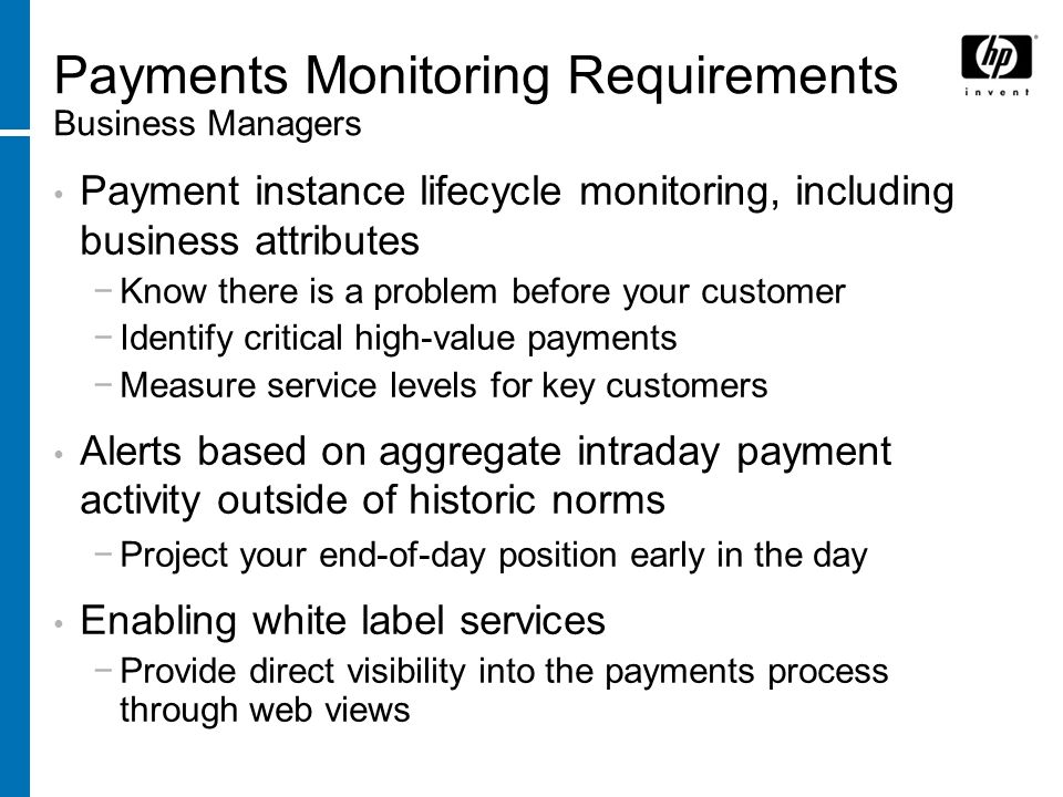Payments Monitoring Requirements Business Managers Payment instance lifecycle monitoring, including business attributes Know there is a problem before your customer Identify critical high-value payments Measure service levels for key customers Alerts based on aggregate intraday payment activity outside of historic norms Project your end-of-day position early in the day Enabling white label services Provide direct visibility into the payments process through web views