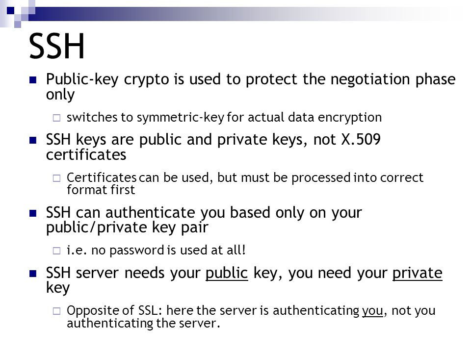 SSH Public-key crypto is used to protect the negotiation phase only switches to symmetric-key for actual data encryption SSH keys are public and priva