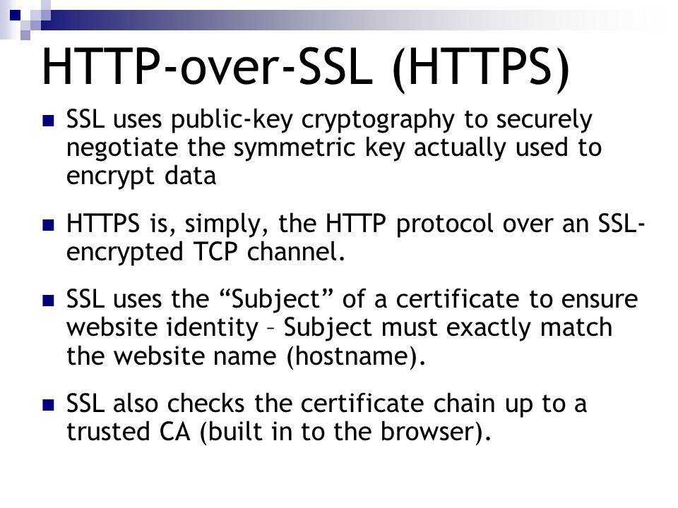 HTTP-over-SSL (HTTPS) SSL uses public-key cryptography to securely negotiate the symmetric key actually used to encrypt data HTTPS is, simply, the HTT
