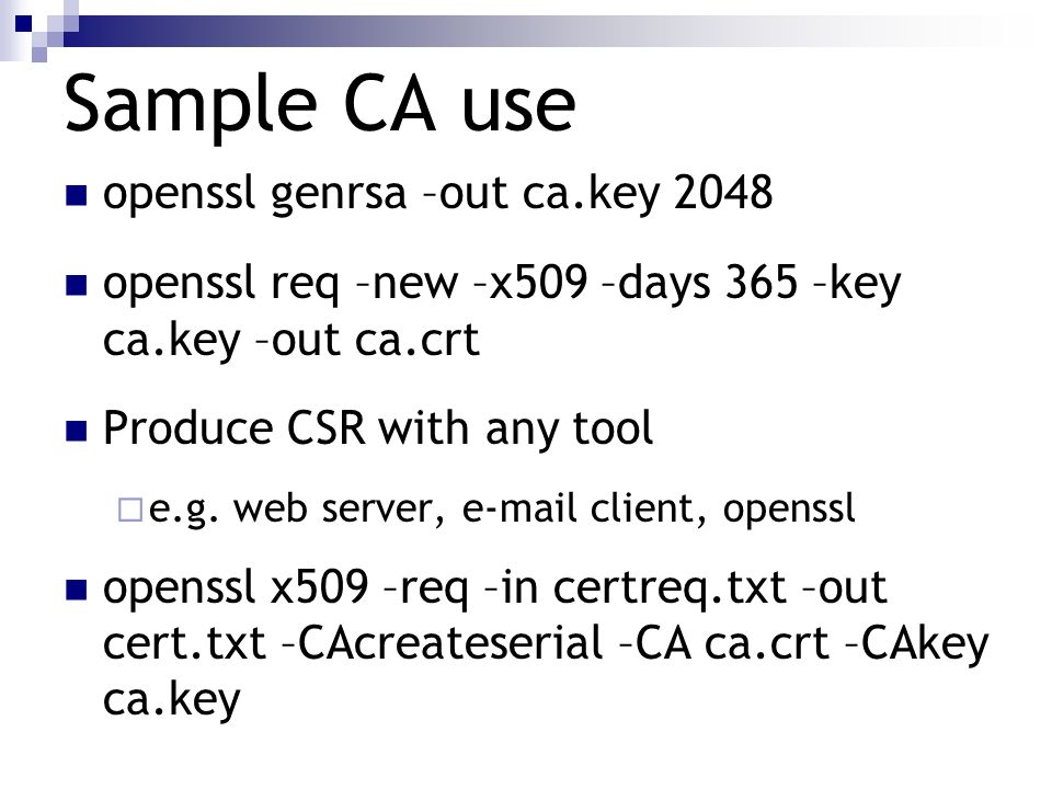 Sample CA use openssl genrsa –out ca.key 2048 openssl req –new –x509 –days 365 –key ca.key –out ca.crt Produce CSR with any tool e.g. web server, e-ma