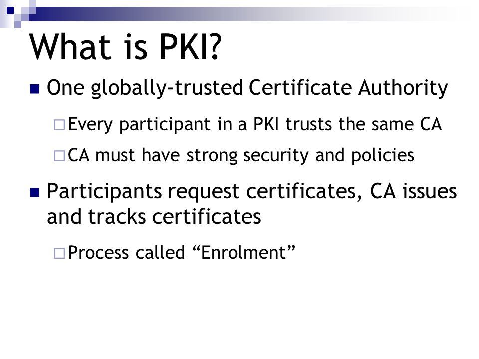 What is PKI? One globally-trusted Certificate Authority Every participant in a PKI trusts the same CA CA must have strong security and policies Partic