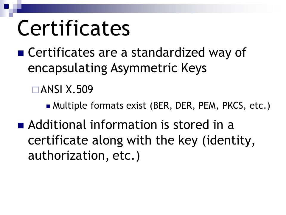 Certificates Certificates are a standardized way of encapsulating Asymmetric Keys ANSI X.509 Multiple formats exist (BER, DER, PEM, PKCS, etc.) Additi
