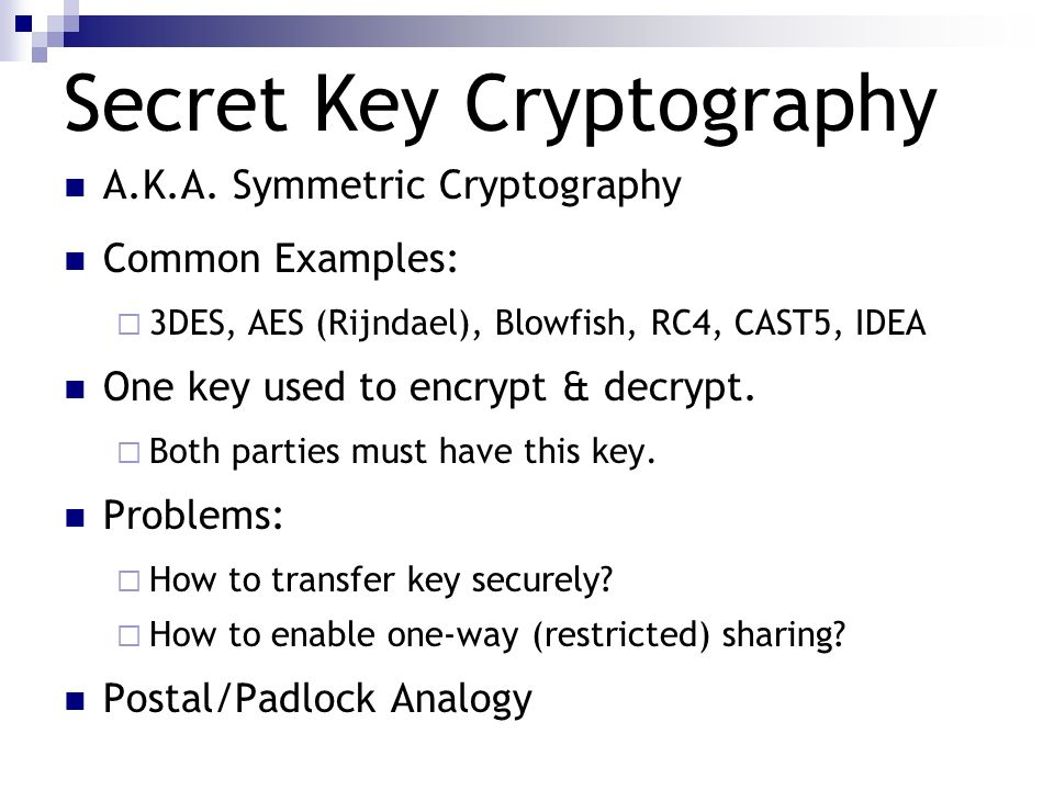 Secret Key Cryptography A.K.A. Symmetric Cryptography Common Examples: 3DES, AES (Rijndael), Blowfish, RC4, CAST5, IDEA One key used to encrypt & decr