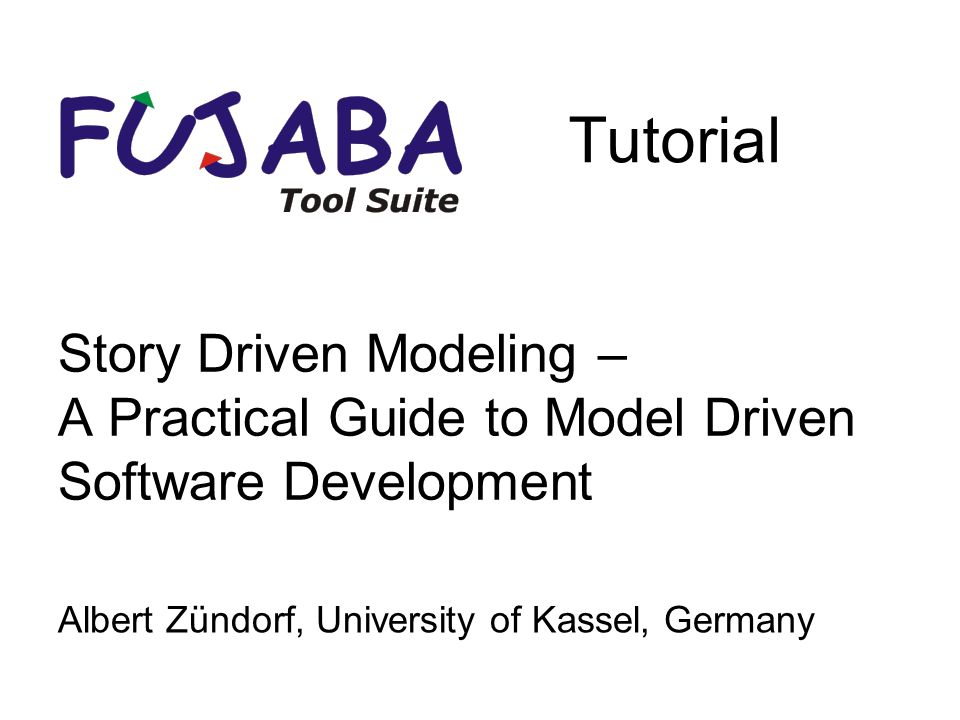 Story Driven Modeling – A Practical Guide to Model Driven Software Development Albert Zündorf, University of Kassel, Germany Tutorial