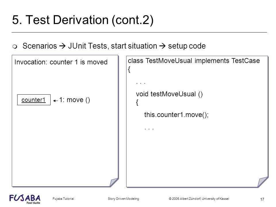 Fujaba Tutorial Story Driven Modeling © 2005 Albert Zündorf, University of Kassel 17 5. Test Derivation (cont.2) m Scenarios JUnit Tests, start situat