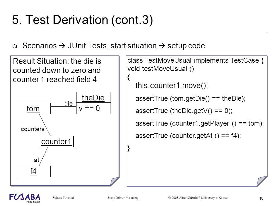Fujaba Tutorial Story Driven Modeling © 2005 Albert Zündorf, University of Kassel 18 5. Test Derivation (cont.3) m Scenarios JUnit Tests, start situat