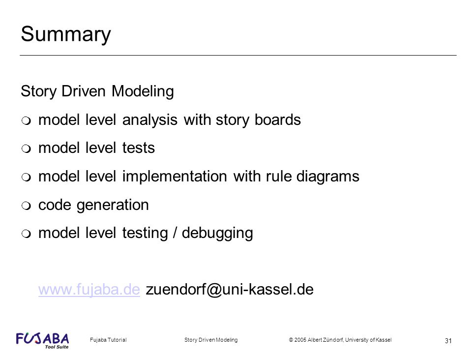 Fujaba Tutorial Story Driven Modeling © 2005 Albert Zündorf, University of Kassel 31 Summary Story Driven Modeling m model level analysis with story boards m model level tests m model level implementation with rule diagrams m code generation m model level testing / debugging