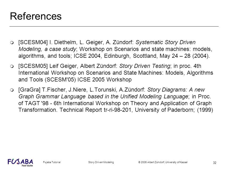 Fujaba Tutorial Story Driven Modeling © 2005 Albert Zündorf, University of Kassel 32 References m [SCESM04] I. Diethelm, L. Geiger, A. Zündorf: System
