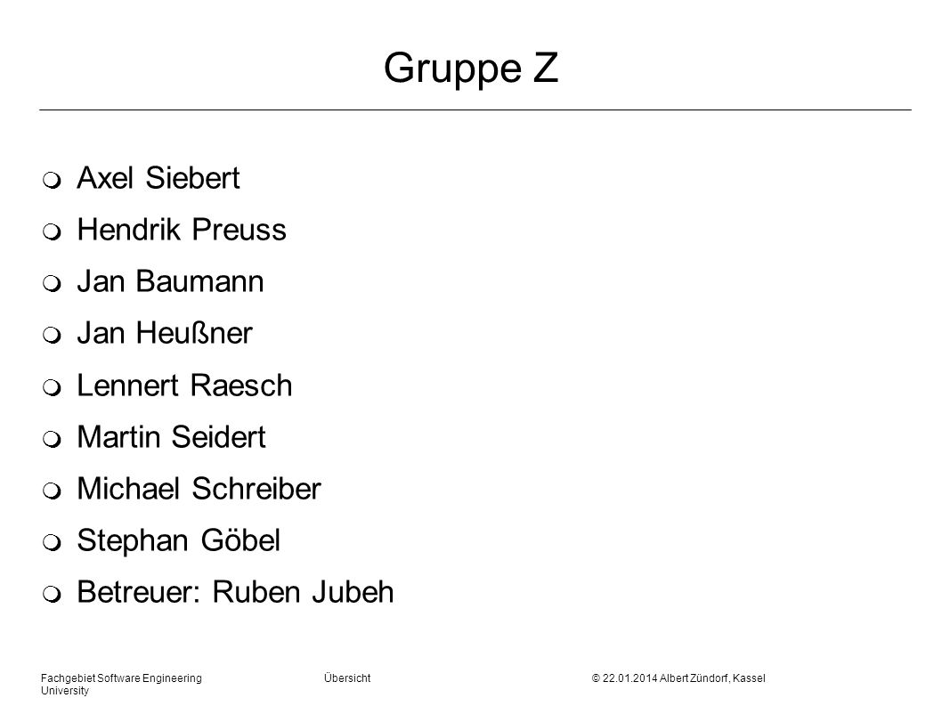 Fachgebiet Software Engineering Übersicht © 22.01.2014 Albert Zündorf, Kassel University Gruppe Z m Axel Siebert m Hendrik Preuss m Jan Baumann m Jan