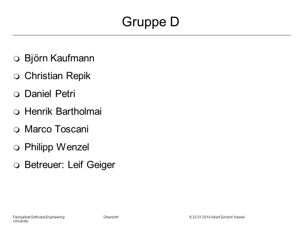Fachgebiet Software Engineering Übersicht © 22.01.2014 Albert Zündorf, Kassel University Gruppe D m Björn Kaufmann m Christian Repik m Daniel Petri m