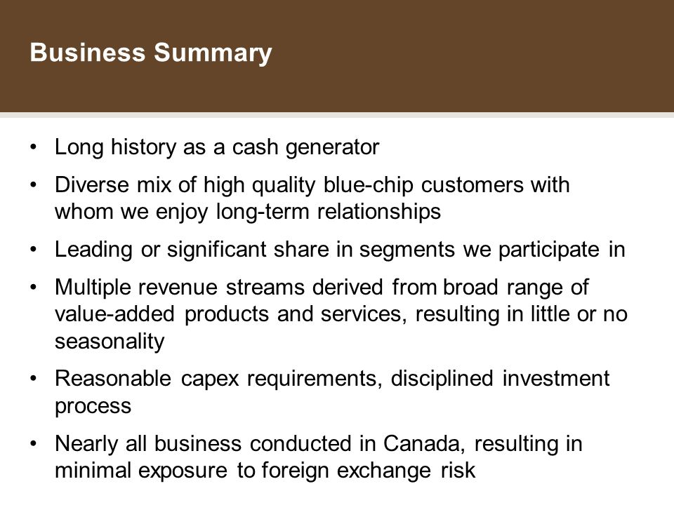 THE DATA GROUP INCOME FUND Business Summary Long history as a cash generator Diverse mix of high quality blue-chip customers with whom we enjoy long-term relationships Leading or significant share in segments we participate in Multiple revenue streams derived from broad range of value-added products and services, resulting in little or no seasonality Reasonable capex requirements, disciplined investment process Nearly all business conducted in Canada, resulting in minimal exposure to foreign exchange risk