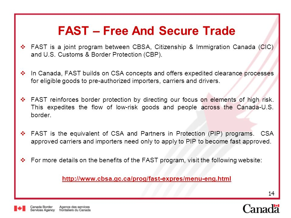 14 FAST – Free And Secure Trade FAST is a joint program between CBSA, Citizenship & Immigration Canada (CIC) and U.S. Customs & Border Protection (CBP